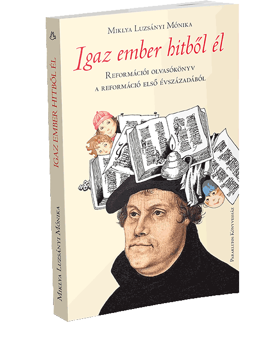 Igaz ember hitből él – Reformációi olvasókönyv a reformáció első évszázadából