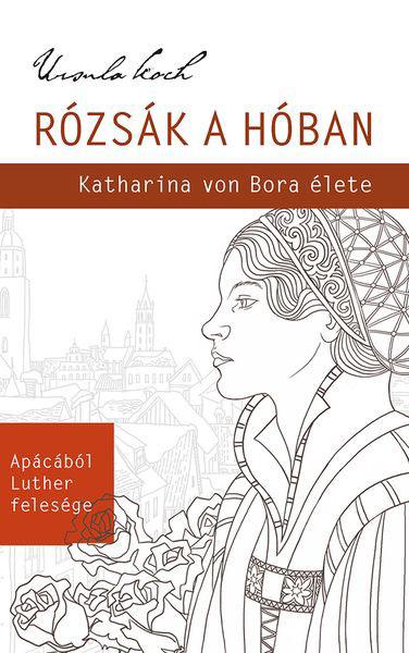 Rózsák a hóban Katharina von Bora élete